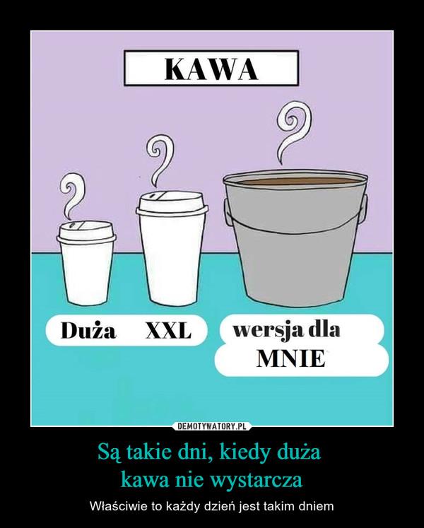Są takie dni, kiedy duża kawa nie wystarcza – Właściwie to każdy dzień jest takim dniem KAWADuża XXLwersja dla MNIE