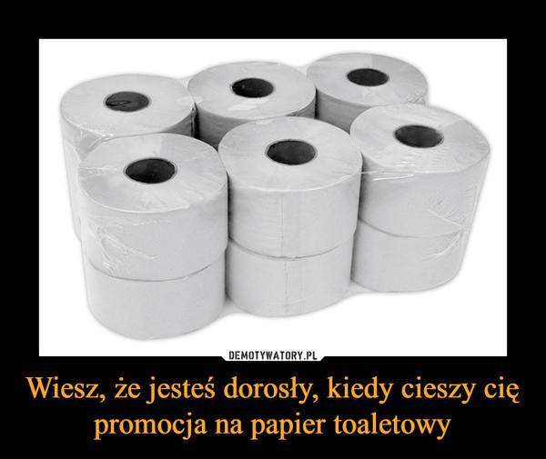 Wiesz, że jesteś dorosły, kiedy cieszy cię promocja na papier toaletowy –