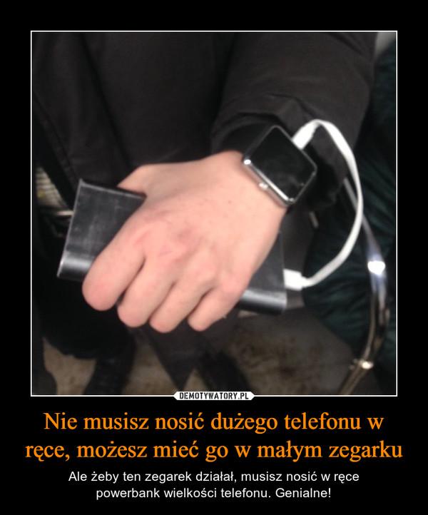Nie musisz nosić dużego telefonu w ręce, możesz mieć go w małym zegarku – Ale żeby ten zegarek działał, musisz nosić w ręcepowerbank wielkości telefonu. Genialne!