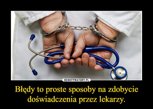 Błędy to proste sposoby na zdobycie doświadczenia przez lekarzy. –