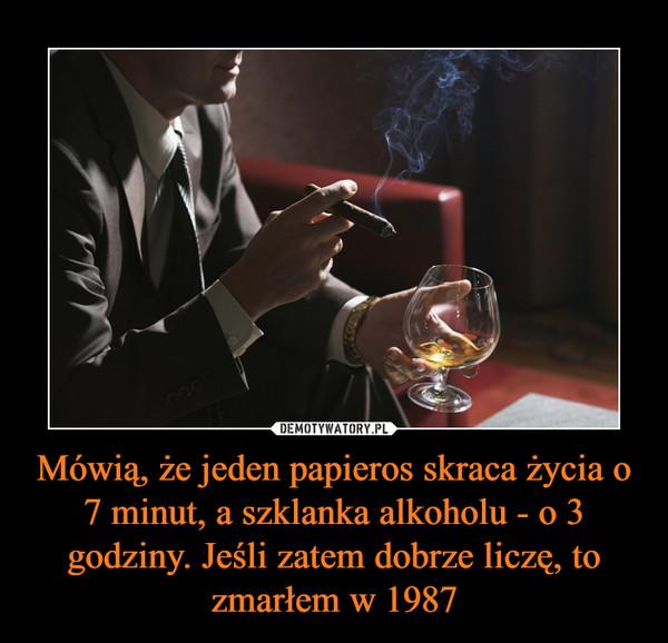 Mówią, że jeden papieros skraca życia o 7 minut, a szklanka alkoholu - o 3 godziny. Jeśli zatem dobrze liczę, to zmarłem w 1987 –