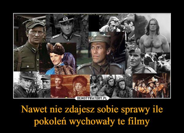 Nawet nie zdajesz sobie sprawy ile pokoleń wychowały te filmy –