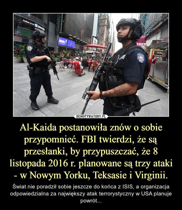Al-Kaida postanowiła znów o sobie przypomnieć. FBI twierdzi, że są przesłanki, by przypuszczać, że 8 listopada 2016 r. planowane są trzy ataki - w Nowym Yorku, Teksasie i Virginii. – Świat nie poradził sobie jeszcze do końca z ISIS, a organizacja odpowiedzialna za największy atak terrorystyczny w USA planuje powrót...