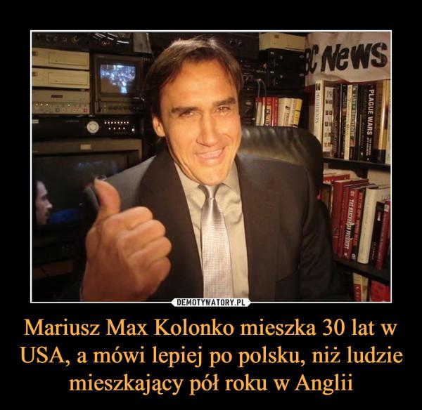 Mariusz Max Kolonko mieszka 30 lat w USA, a mówi lepiej po polsku, niż ludzie mieszkający pół roku w Anglii –