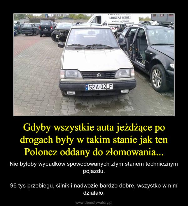 Gdyby wszystkie auta jeżdżące po drogach były w takim stanie jak ten Polonez oddany do złomowania... – Nie byłoby wypadków spowodowanych złym stanem technicznym pojazdu.96 tys przebiegu, silnik i nadwozie bardzo dobre, wszystko w nim działało.