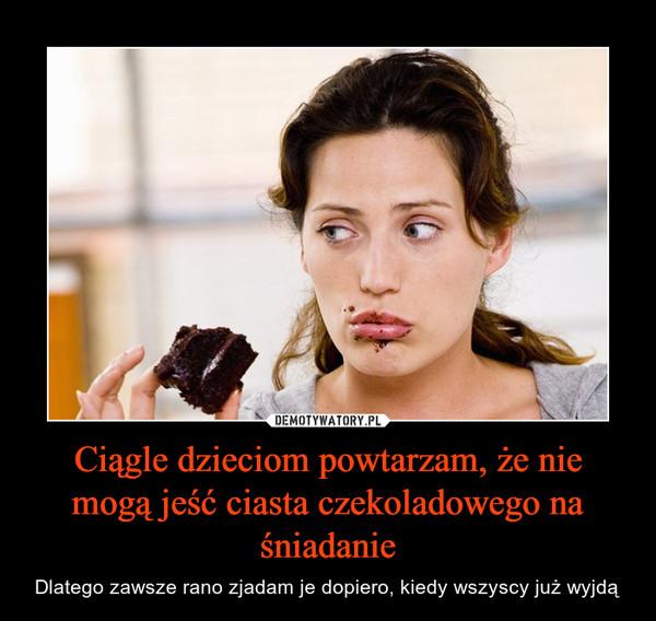 Ciągle dzieciom powtarzam, że nie mogą jeść ciasta czekoladowego na śniadanie – Dlatego zawsze rano zjadam je dopiero, kiedy wszyscy już wyjdą