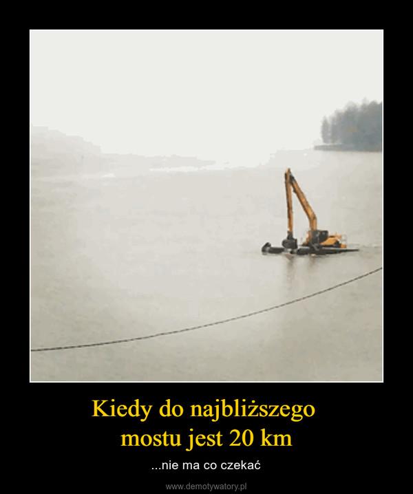 Kiedy do najbliższego mostu jest 20 km – ...nie ma co czekać
