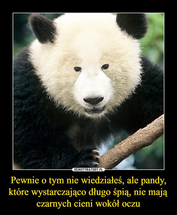 Pewnie o tym nie wiedziałeś, ale pandy, które wystarczająco długo śpią, nie mają czarnych cieni wokół oczu –