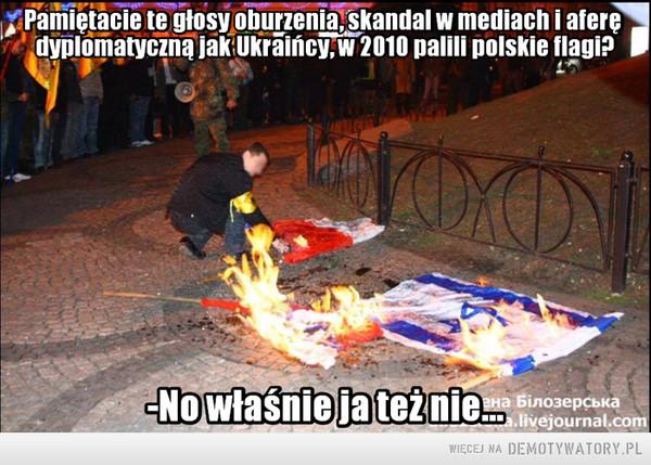 Podwójne standardy –  Pamiętacie te głosy oburzenia, skandal w mediach i aferę dyplomatyczną jak Ukraińcy, w 2010 palili polskie flagi?-No właśnie ja też nie...