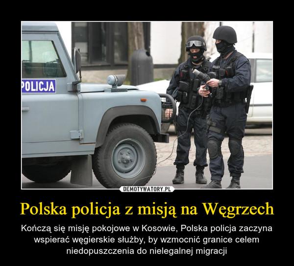 Polska policja z misją na Węgrzech – Kończą się misję pokojowe w Kosowie, Polska policja zaczyna wspierać węgierskie służby, by wzmocnić granice celem niedopuszczenia do nielegalnej migracji