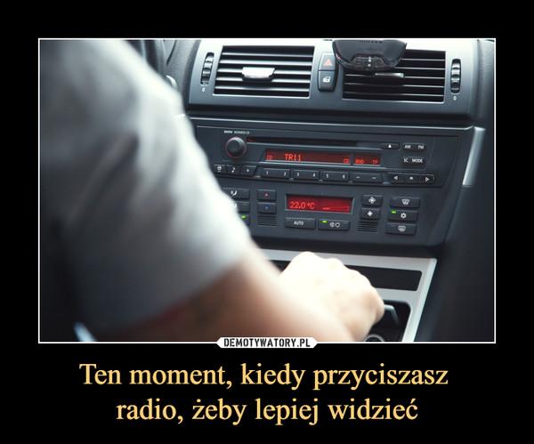 Ten moment, kiedy przyciszasz radio, żeby lepiej widzieć –