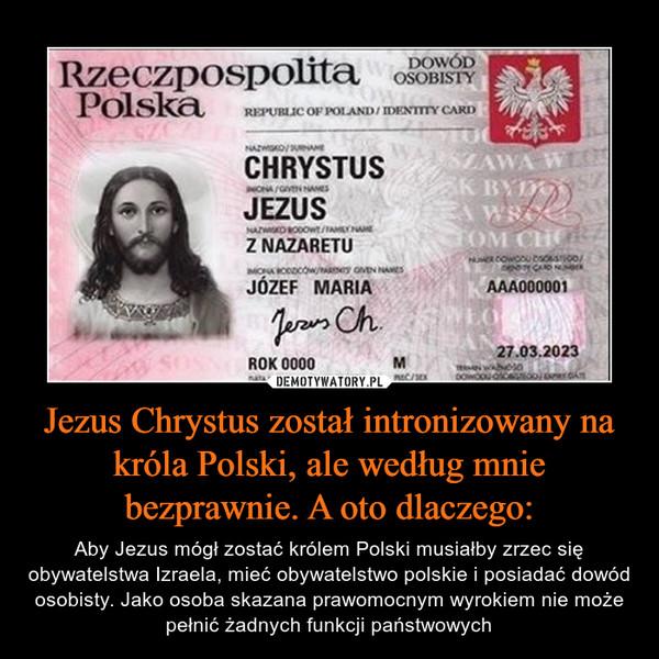 Jezus Chrystus został intronizowany na króla Polski, ale według mnie bezprawnie. A oto dlaczego: – Aby Jezus mógł zostać królem Polski musiałby zrzec się obywatelstwa Izraela, mieć obywatelstwo polskie i posiadać dowód osobisty. Jako osoba skazana prawomocnym wyrokiem nie może pełnić żadnych funkcji państwowych
