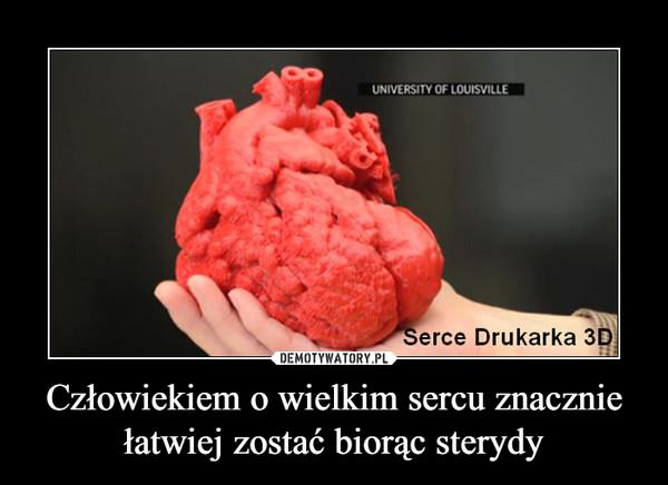 Człowiekiem o wielkim sercu znacznie łatwiej zostać biorąc sterydy –