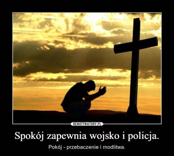 Spokój zapewnia wojsko i policja. – Pokój - przebaczenie i modlitwa.