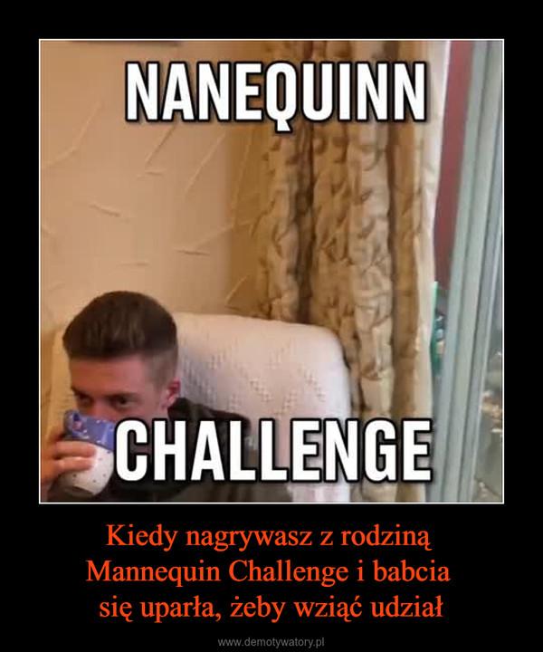 Kiedy nagrywasz z rodziną Mannequin Challenge i babcia się uparła, żeby wziąć udział –  NANEQUINN CHALLENGE