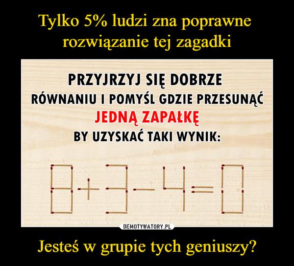 Jesteś w grupie tych geniuszy? –  Przyjrzyj się DOBRZE równaniu i pomyśl GDZIE przesunąćJEDNĄ zapałkęby uzyskać taki wynik: