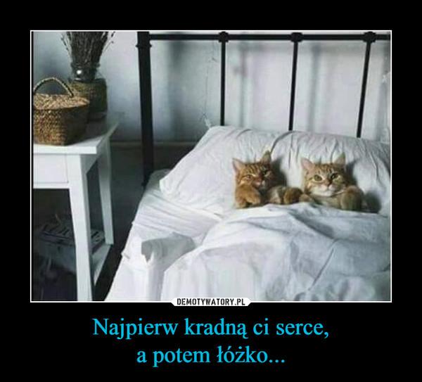 Najpierw kradną ci serce,a potem łóżko... –