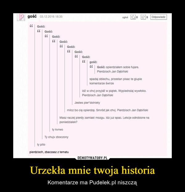 Urzekła mnie twoja historia – Komentarze ma Pudelek.pl niszczą
