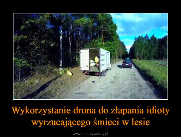 Wykorzystanie drona do złapania idioty wyrzucającego śmieci w lesie –