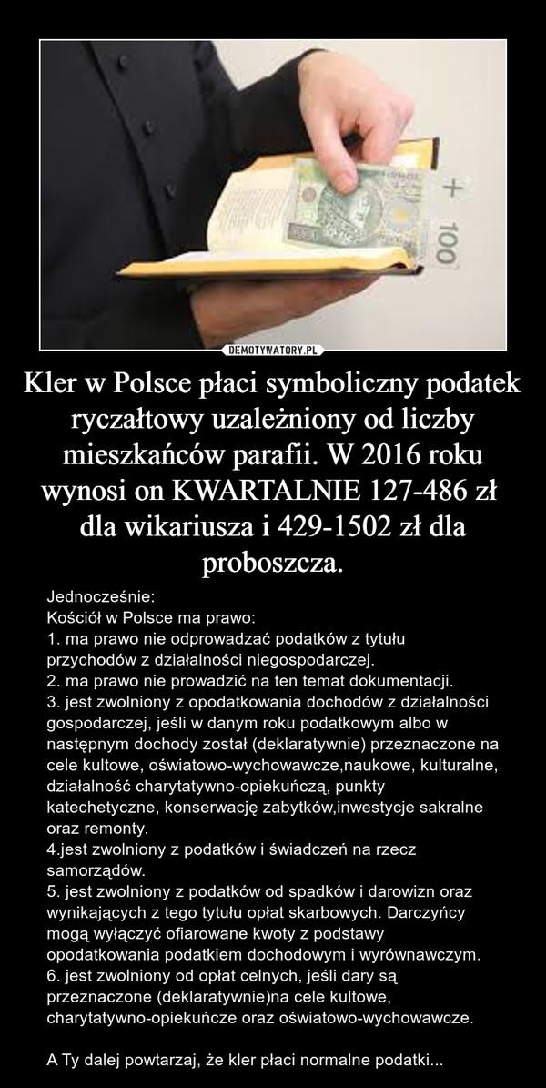 Kler w Polsce płaci symboliczny podatek ryczałtowy uzależniony od liczby mieszkańców parafii. W 2016 roku wynosi on KWARTALNIE 127-486 zł  dla wikariusza i 429-1502 zł dla proboszcza. – Jednocześnie: Kościół w Polsce ma prawo: 1. ma prawo nie odprowadzać podatków z tytułu przychodów z działalności niegospodarczej. 2. ma prawo nie prowadzić na ten temat dokumentacji.3. jest zwolniony z opodatkowania dochodów z działalności gospodarczej, jeśli w danym roku podatkowym albo w następnym dochody został (deklaratywnie) przeznaczone na cele kultowe, oświatowo-wychowawcze,naukowe, kulturalne, działalność charytatywno-opiekuńczą, punkty katechetyczne, konserwację zabytków,inwestycje sakralne oraz remonty. 4.jest zwolniony z podatków i świadczeń na rzecz samorządów. 5. jest zwolniony z podatków od spadków i darowizn oraz wynikających z tego tytułu opłat skarbowych. Darczyńcy mogą wyłączyć ofiarowane kwoty z podstawy opodatkowania podatkiem dochodowym i wyrównawczym. 6. jest zwolniony od opłat celnych, jeśli dary są przeznaczone (deklaratywnie)na cele kultowe, charytatywno-opiekuńcze oraz oświatowo-wychowawcze.A Ty dalej powtarzaj, że kler płaci normalne podatki...