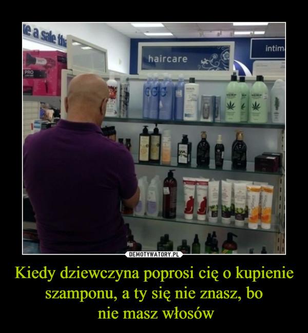Kiedy dziewczyna poprosi cię o kupienie szamponu, a ty się nie znasz, bo nie masz włosów –