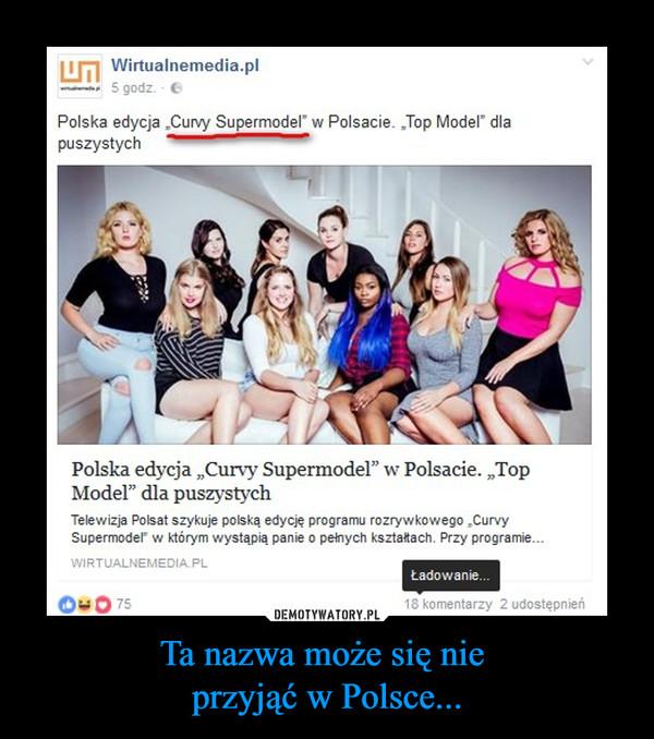 Ta nazwa może się nie przyjąć w Polsce... –