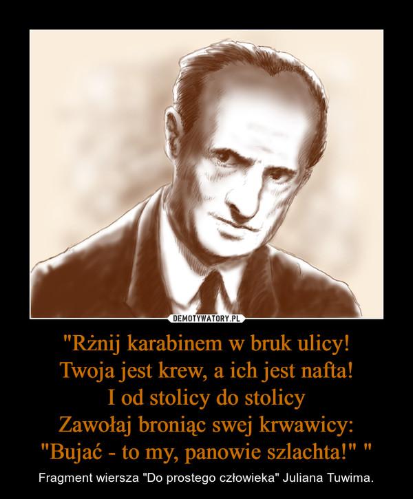 """""""Rżnij karabinem w bruk ulicy!Twoja jest krew, a ich jest nafta!I od stolicy do stolicyZawołaj broniąc swej krwawicy:""""Bujać - to my, panowie szlachta!"""" """" – Fragment wiersza """"Do prostego człowieka"""" Juliana Tuwima."""