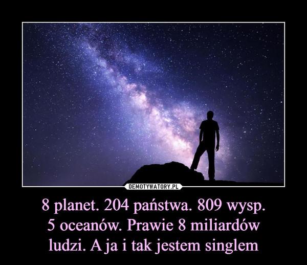 8 planet. 204 państwa. 809 wysp. 5 oceanów. Prawie 8 miliardów ludzi. A ja i tak jestem singlem –