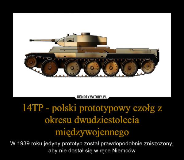 14TP - polski prototypowy czołg z okresu dwudziestolecia międzywojennego – W 1939 roku jedyny prototyp został prawdopodobnie zniszczony, aby nie dostał się w ręce Niemców