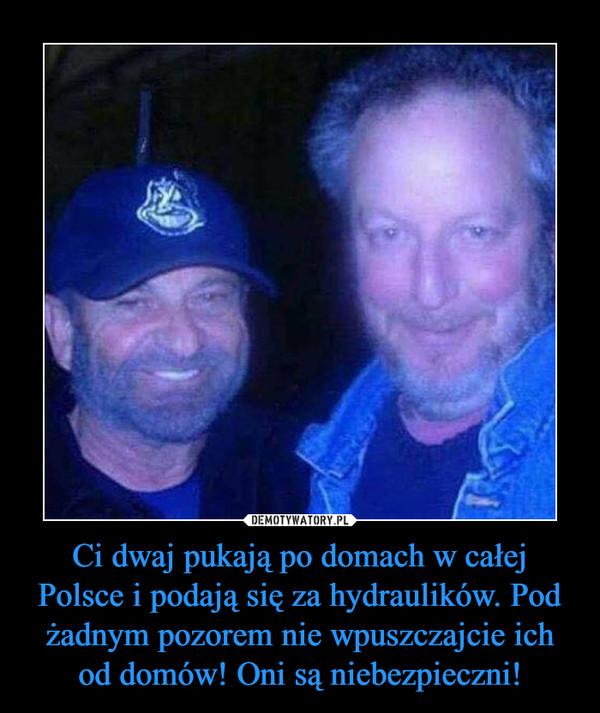 Ci dwaj pukają po domach w całej Polsce i podają się za hydraulików. Pod żadnym pozorem nie wpuszczajcie ich od domów! Oni są niebezpieczni! –