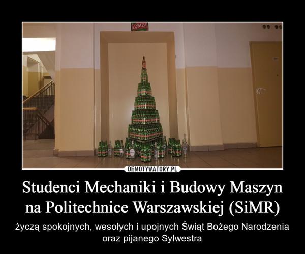Studenci Mechaniki i Budowy Maszyn na Politechnice Warszawskiej (SiMR) – życzą spokojnych, wesołych i upojnych Świąt Bożego Narodzenia oraz pijanego Sylwestra