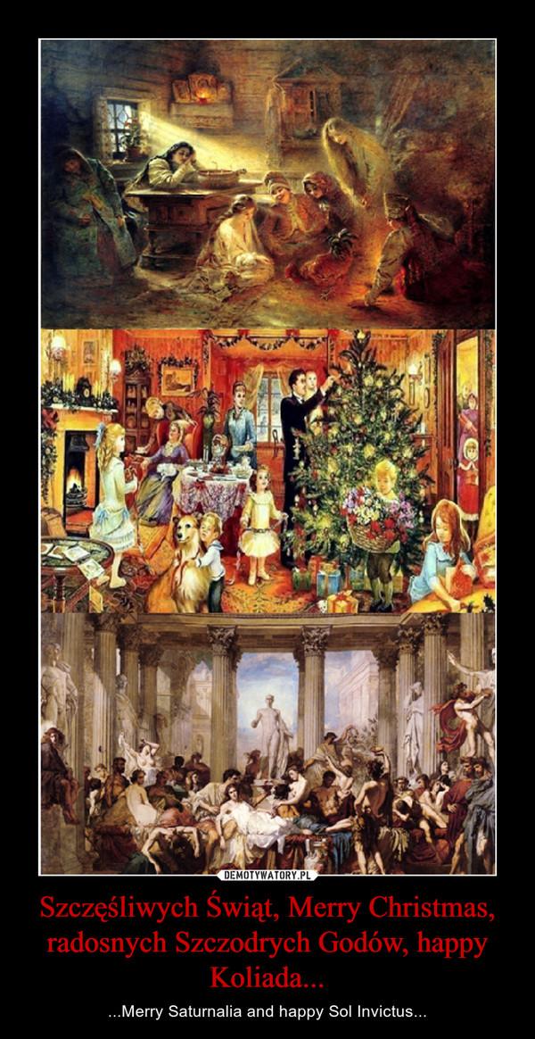 Szczęśliwych Świąt, Merry Christmas, radosnych Szczodrych Godów, happy Koliada... – ...Merry Saturnalia and happy Sol Invictus...