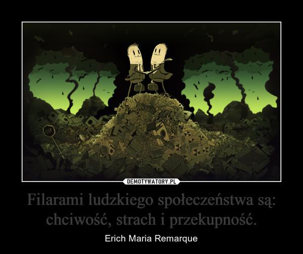 Filarami ludzkiego społeczeństwa są: chciwość, strach i przekupność. – Erich Maria Remarque
