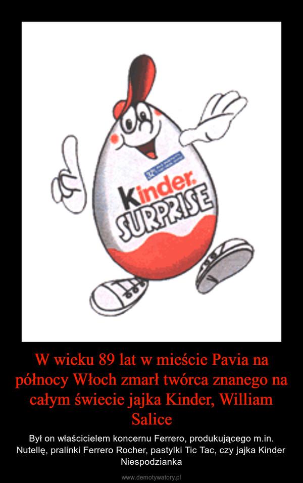 W wieku 89 lat w mieście Pavia na północy Włoch zmarł twórca znanego na całym świecie jajka Kinder, William Salice – Był on właścicielem koncernu Ferrero, produkującego m.in. Nutellę, pralinki Ferrero Rocher, pastylki Tic Tac, czy jajka Kinder Niespodzianka