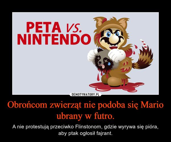 Obrońcom zwierząt nie podoba się Mario ubrany w futro. – A nie protestują przeciwko Flinstonom, gdzie wyrywa się pióra, aby ptak ogłosił fajrant.