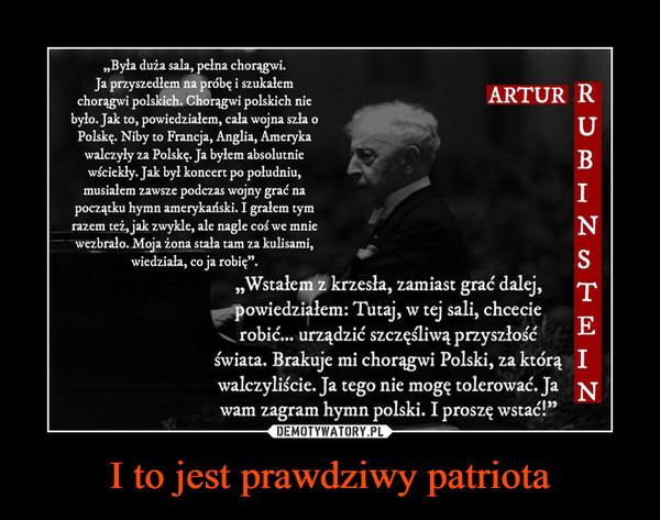 """I to jest prawdziwy patriota –  Artur Rubinstein.""""Była duża sala, pełna chorągwi.Ja przyszedłem na próbę i szukałem.chorągwi polskich. Chorągwi polskich nicbyło. Jak to, powiedziałem, cala wojna szła oPolskę. Niby to Francja, Anglia, Amerykawalczyły za Polskę. Ja byłem absolutniewyciekły. Jak był koncert po południu,musiałem zawsze podczas wojny grać napoczątku hymn amerykański. I grałem tymrazem też, jak zwykle, ale nagle coś we mniewezbrało. Moja żona stała tam za kulisami,wiedziała, co ja robię"""".""""Wstałem z krzesła, zamiast grac' dalej,powiedziałem: Tutaj, w tej sali, chcecierobić... urządzić szczęśliwą przyszłośćświata. Brakuje mi chorągwi Polski, za którą Iwalczyliście. Ja tego nie mogę tolerować. Jawam zagram hymn polski. I proszę wstać!"""""""