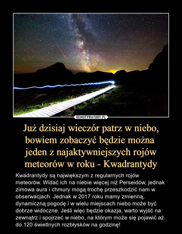 Już dzisiaj wieczór patrz w niebo, bowiem zobaczyć będzie można jeden z najaktywniejszych rojów meteorów w roku - Kwadrantydy – Kwadrantydy są największym z regularnych rojów meteorów. Widać ich na niebie więcej niż Perseidów, jednak zimowa aura i chmury mogą trochę przeszkodzić nam w obserwacjach. Jednak w 2017 roku mamy zmienną, dynamiczną pogodę i w wielu miejscach niebo może być dobrze widoczne. Jeśli więc będzie okazja, warto wyjść na zewnątrz i spojrzeć w niebo, na którym może się pojawić aż do 120 świetlnych rozbłysków na godzinę!