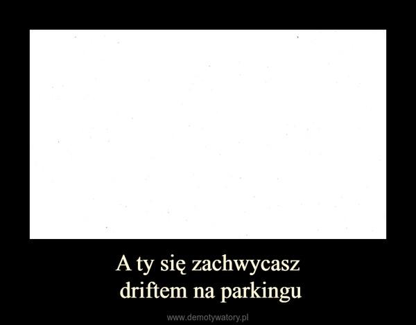 A ty się zachwycasz driftem na parkingu –