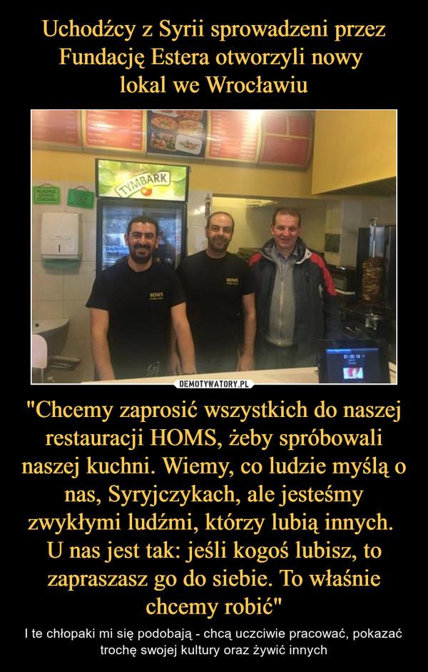"""""""Chcemy zaprosić wszystkich do naszej restauracji HOMS, żeby spróbowali naszej kuchni. Wiemy, co ludzie myślą o nas, Syryjczykach, ale jesteśmy zwykłymi ludźmi, którzy lubią innych. U nas jest tak: jeśli kogoś lubisz, to zapraszasz go do siebie. To właśn – I te chłopaki mi się podobają - chcą uczciwie pracować, pokazać trochę swojej kultury oraz żywić innych"""