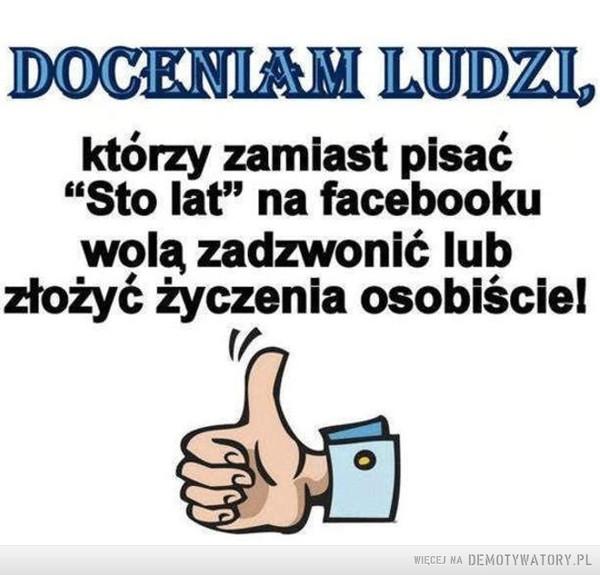 """Szacunek –  DOCENIAM LUDZI którzy zamiast pisać """"Sto lat"""" na facebooku wolą zadzwonić lub złożyć życzenia osobiście!"""