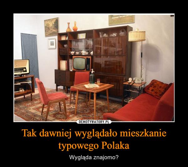 Tak dawniej wyglądało mieszkanie typowego Polaka – Wygląda znajomo?