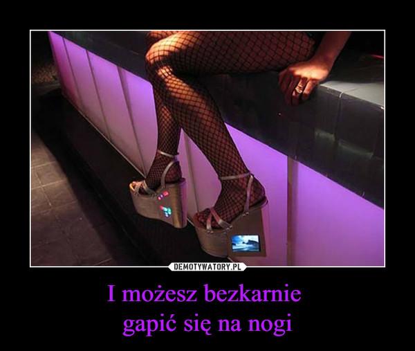 I możesz bezkarnie gapić się na nogi –