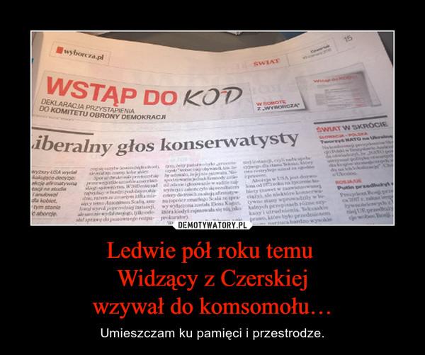 Ledwie pół roku temu Widzący z Czerskiejwzywał do komsomołu… – Umieszczam ku pamięci i przestrodze.