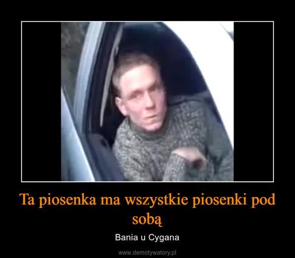 Ta piosenka ma wszystkie piosenki pod sobą – Bania u Cygana
