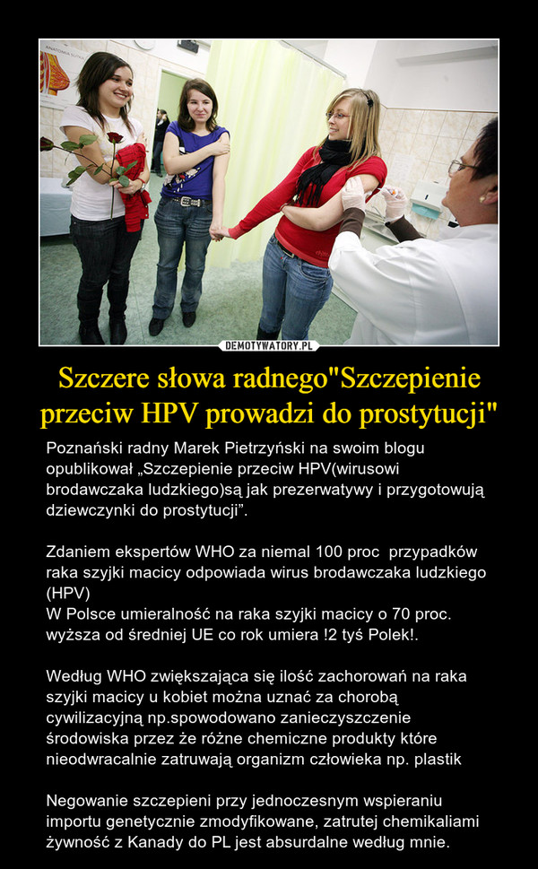 """Szczere słowa radnego""""Szczepienie przeciw HPV prowadzi do prostytucji"""" – Poznański radny Marek Pietrzyński na swoim blogu opublikował """"Szczepienie przeciw HPV(wirusowi brodawczaka ludzkiego)są jak prezerwatywy i przygotowują dziewczynki do prostytucji"""".Zdaniem ekspertów WHO za niemal 100 proc  przypadków raka szyjki macicy odpowiada wirus brodawczaka ludzkiego (HPV)W Polsce umieralność na raka szyjki macicy o 70 proc. wyższa od średniej UE co rok umiera !2 tyś Polek!.Według WHO zwiększająca się ilość zachorowań na raka szyjki macicy u kobiet można uznać za chorobą cywilizacyjną np.spowodowano zanieczyszczenie środowiska przez że różne chemiczne produkty które nieodwracalnie zatruwają organizm człowieka np. plastikNegowanie szczepieni przy jednoczesnym wspieraniu importu genetycznie zmodyfikowane, zatrutej chemikaliami żywność z Kanady do PL jest absurdalne według mnie."""