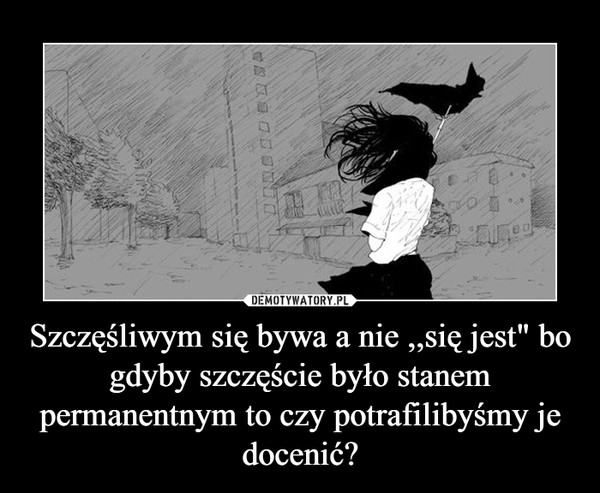 """Szczęśliwym się bywa a nie ,,się jest"""" bo gdyby szczęście było stanem permanentnym to czy potrafilibyśmy je docenić? –"""