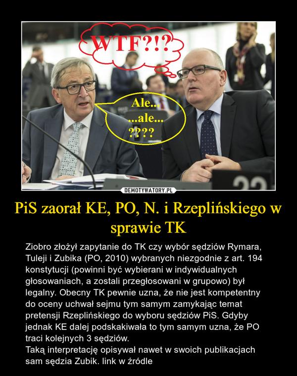 PiS zaorał KE, PO, N. i Rzeplińskiego w sprawie TK – Ziobro złożył zapytanie do TK czy wybór sędziów Rymara, Tuleji i Zubika (PO, 2010) wybranych niezgodnie z art. 194 konstytucji (powinni być wybierani w indywidualnych głosowaniach, a zostali przegłosowani w grupowo) był legalny. Obecny TK pewnie uzna, że nie jest kompetentny do oceny uchwał sejmu tym samym zamykając temat pretensji Rzeplińskiego do wyboru sędziów PiS. Gdyby jednak KE dalej podskakiwała to tym samym uzna, że PO traci kolejnych 3 sędziów.Taką interpretację opisywał nawet w swoich publikacjach sam sędzia Zubik. link w źródle