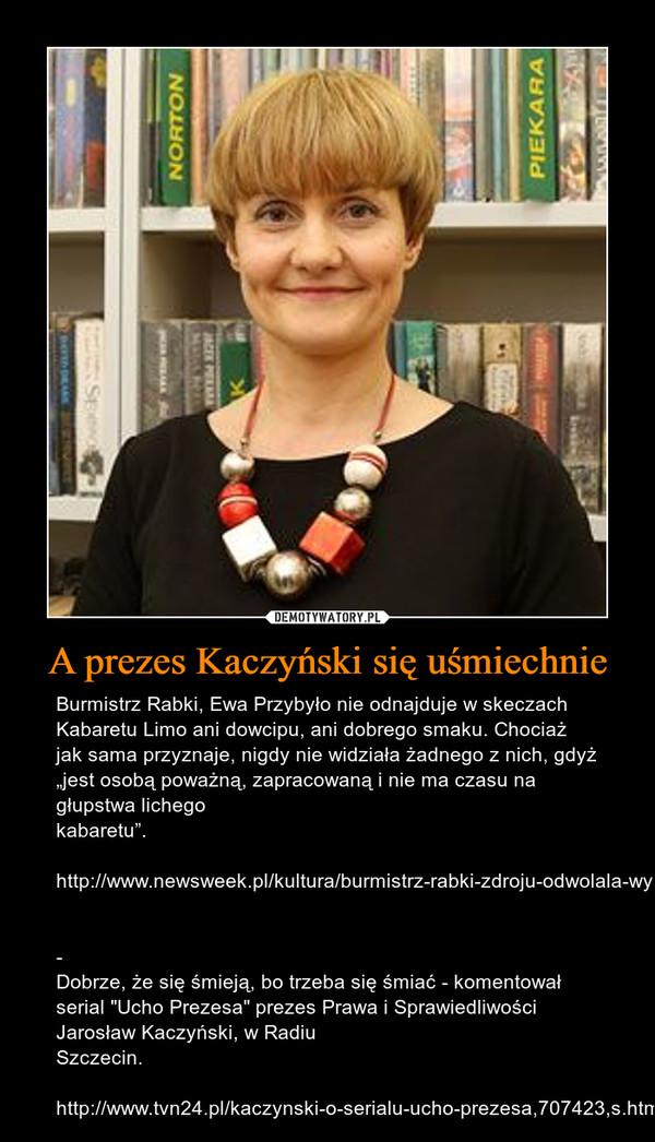 """A prezes Kaczyński się uśmiechnie – Burmistrz Rabki, Ewa Przybyło nie odnajduje w skeczach Kabaretu Limo ani dowcipu, ani dobrego smaku. Chociaż jak sama przyznaje, nigdy nie widziała żadnego z nich, gdyż """"jest osobą poważną, zapracowaną i nie ma czasu na głupstwa lichego kabaretu"""".http://www.newsweek.pl/kultura/burmistrz-rabki-zdroju-odwolala-wystep-kabaretu-limo-newsweek-pl,artykuly,345617,1.html- Dobrze, że się śmieją, bo trzeba się śmiać - komentował serial """"Ucho Prezesa"""" prezes Prawa i Sprawiedliwości Jarosław Kaczyński, w Radiu Szczecin.http://www.tvn24.pl/kaczynski-o-serialu-ucho-prezesa,707423,s.html"""