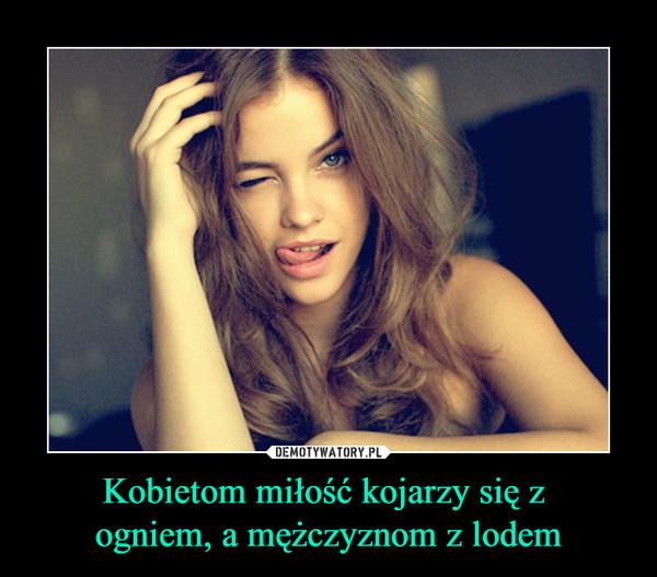 Kobietom miłość kojarzy się z ogniem, a mężczyznom z lodem –