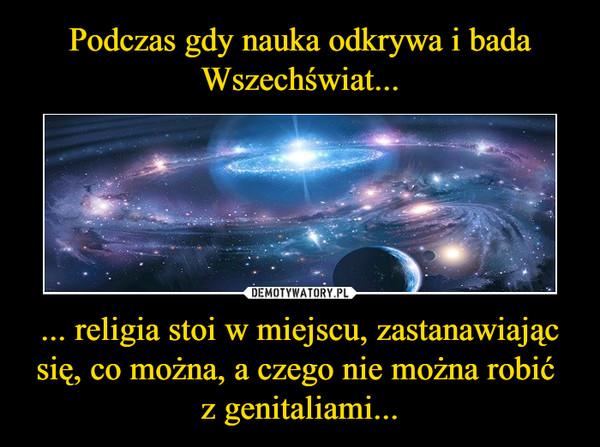 ... religia stoi w miejscu, zastanawiając się, co można, a czego nie można robić z genitaliami... –